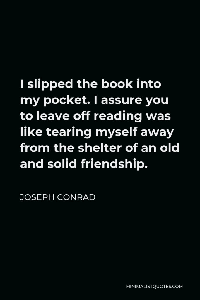 Joseph Conrad Quote - I slipped the book into my pocket. I assure you to leave off reading was like tearing myself away from the shelter of an old and solid friendship.