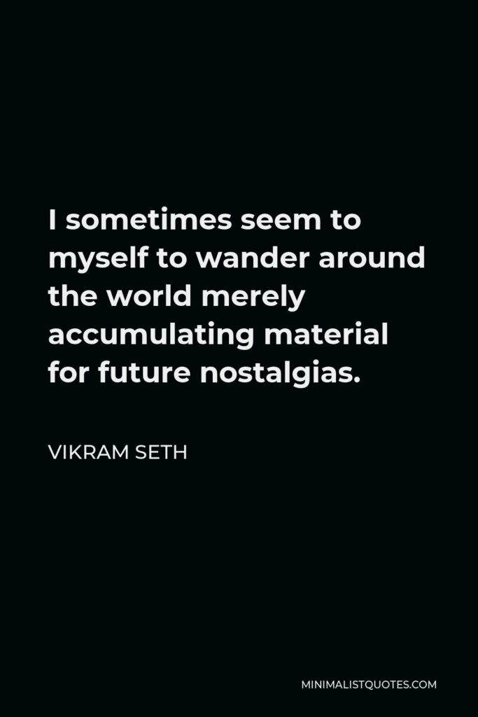 Vikram Seth Quote - I sometimes seem to myself to wander around the world merely accumulating material for future nostalgias.