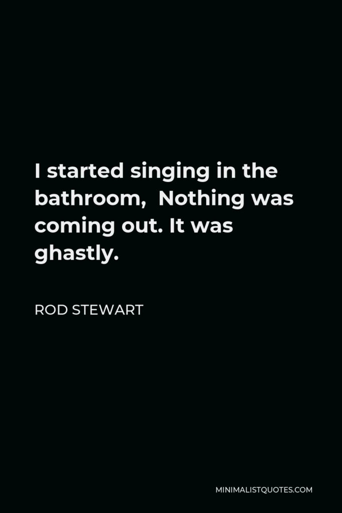 Rod Stewart Quote - I started singing in the bathroom, Nothing was coming out. It was ghastly.