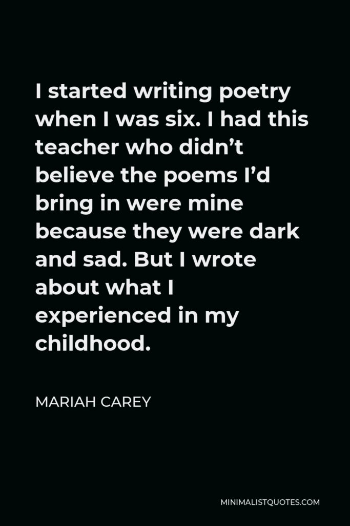 Mariah Carey Quote - I started writing poetry when I was six. I had this teacher who didn't believe the poems I'd bring in were mine because they were dark and sad. But I wrote about what I experienced in my childhood.
