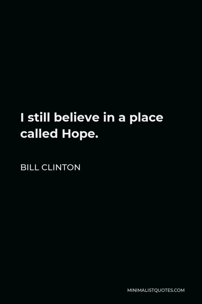 Bill Clinton Quote - I still believe in a place called Hope.