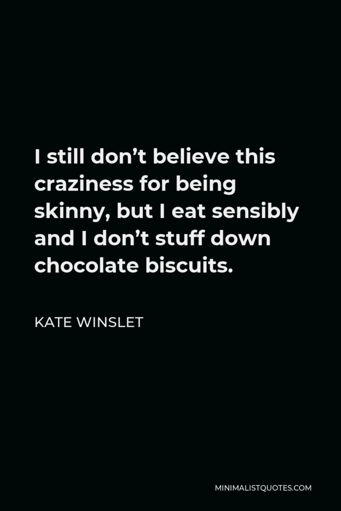 Kate Winslet Quote - I still don't believe this craziness for being skinny, but I eat sensibly and I don't stuff down chocolate biscuits.