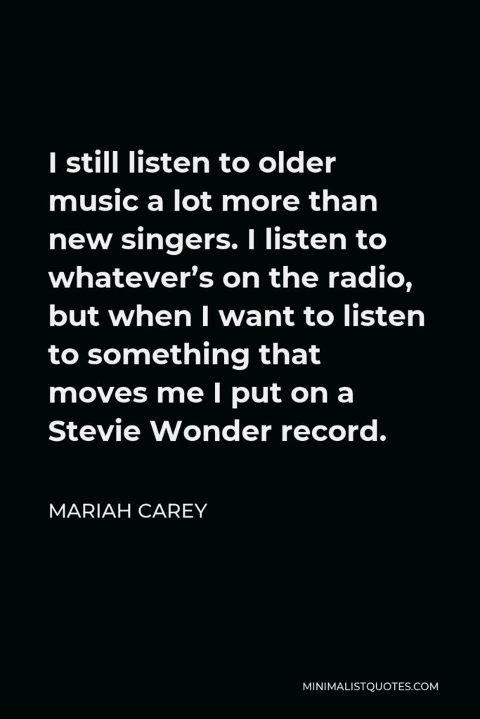 Mariah Carey Quote - I still listen to older music a lot more than new singers. I listen to whatever's on the radio, but when I want to listen to something that moves me I put on a Stevie Wonder record.
