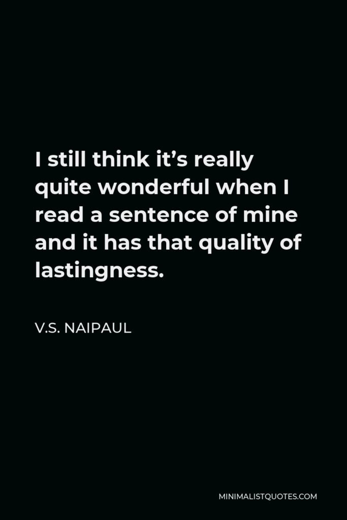 V.S. Naipaul Quote - I still think it's really quite wonderful when I read a sentence of mine and it has that quality of lastingness.