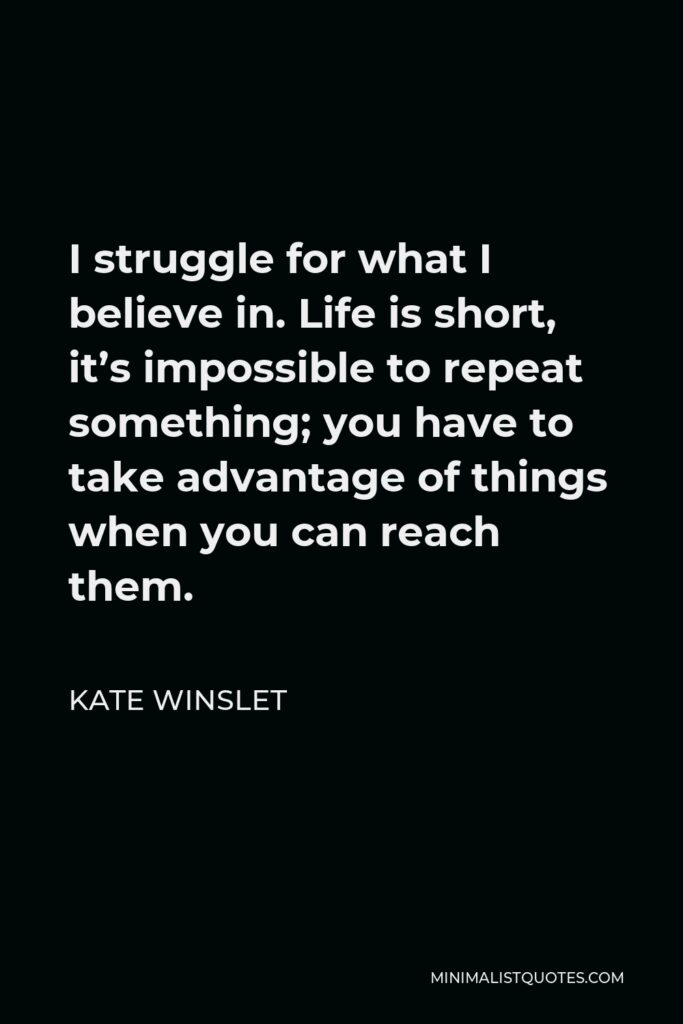 Kate Winslet Quote - I struggle for what I believe in. Life is short, it's impossible to repeat something; you have to take advantage of things when you can reach them.