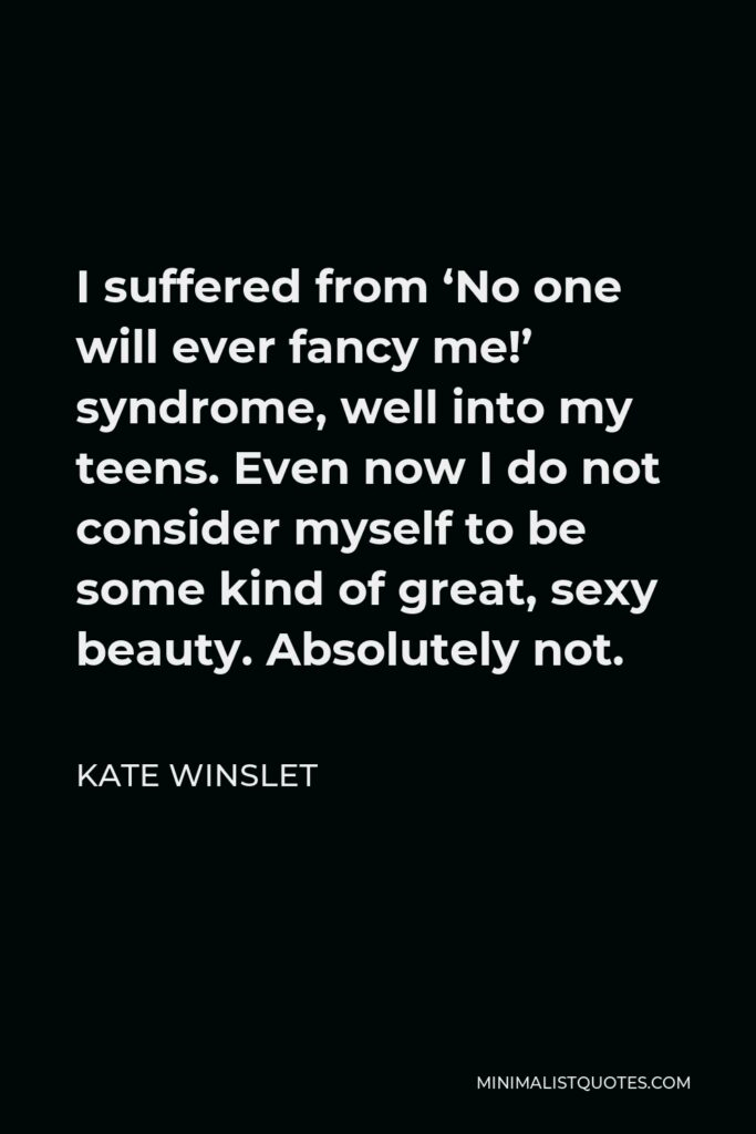 Kate Winslet Quote - I suffered from 'No one will ever fancy me!' syndrome, well into my teens. Even now I do not consider myself to be some kind of great, sexy beauty. Absolutely not.