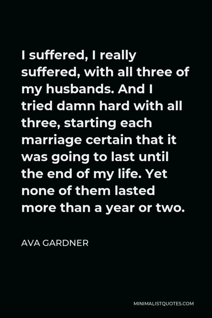 Ava Gardner Quote - I suffered, I really suffered, with all three of my husbands. And I tried damn hard with all three, starting each marriage certain that it was going to last until the end of my life. Yet none of them lasted more than a year or two.