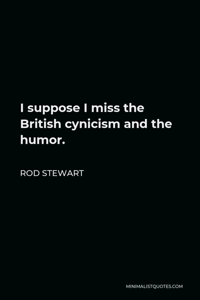 Rod Stewart Quote - I suppose I miss the British cynicism and the humor.