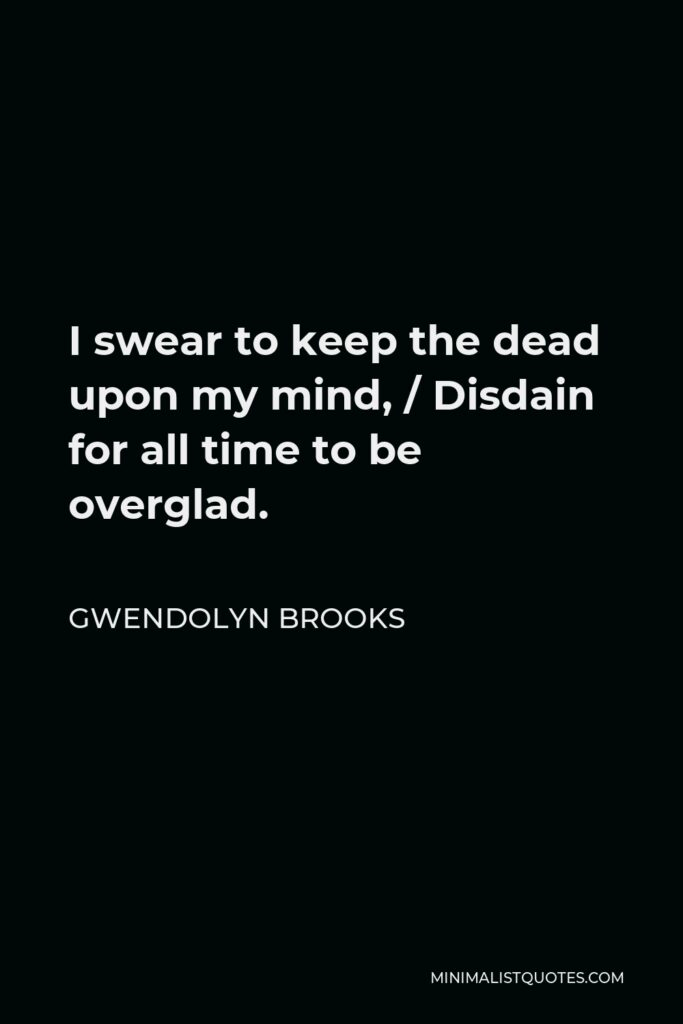 Gwendolyn Brooks Quote - I swear to keep the dead upon my mind, / Disdain for all time to be overglad.