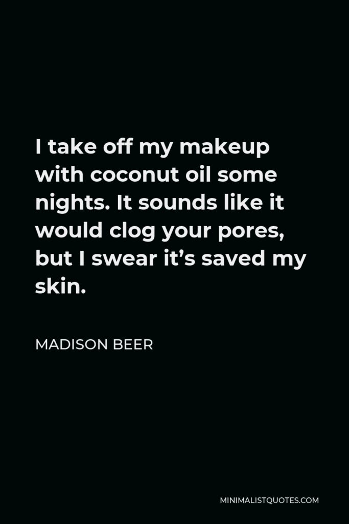 Madison Beer Quote - I take off my makeup with coconut oil some nights. It sounds like it would clog your pores, but I swear it's saved my skin.