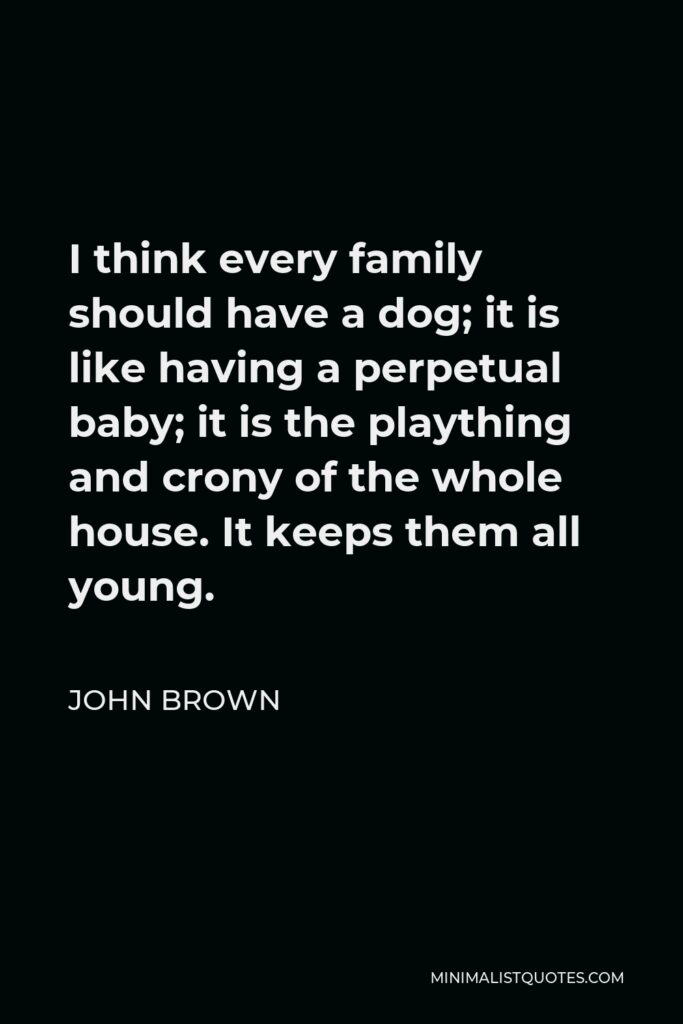 John Brown Quote - I think every family should have a dog; it is like having a perpetual baby; it is the plaything and crony of the whole house. It keeps them all young.