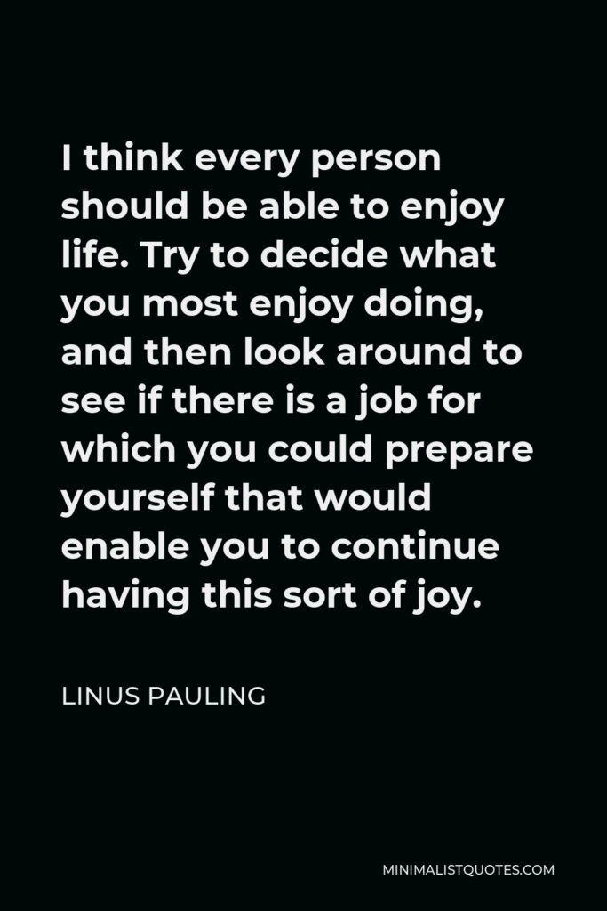 Linus Pauling Quote - I think every person should be able to enjoy life. Try to decide what you most enjoy doing, and then look around to see if there is a job for which you could prepare yourself that would enable you to continue having this sort of joy.