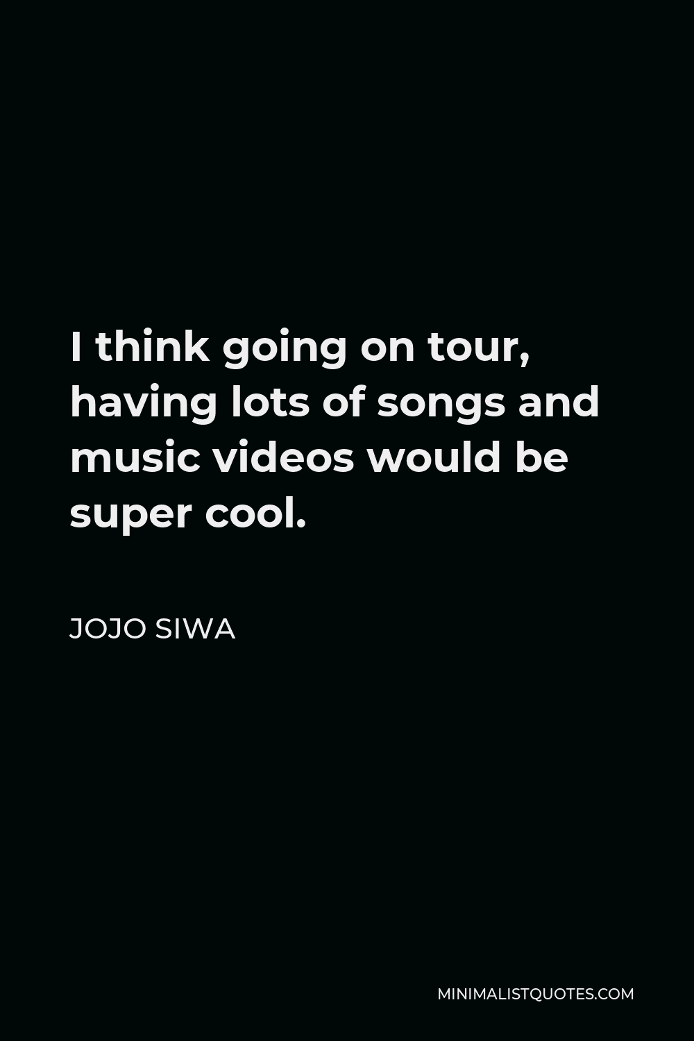 JoJo Siwa Quote - I think going on tour, having lots of songs and music videos would be super cool.
