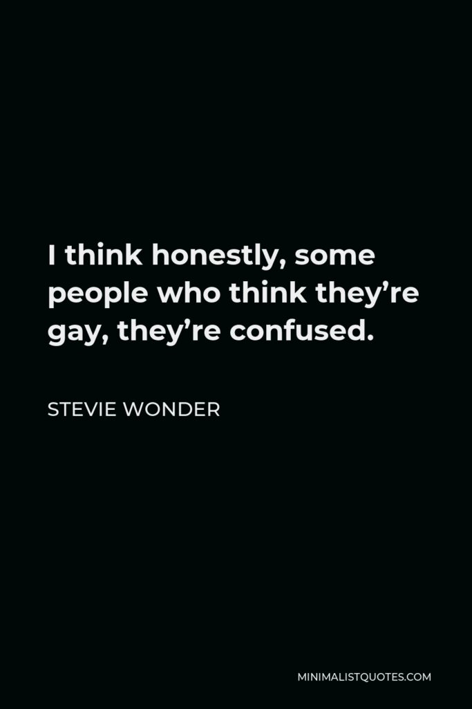 Stevie Wonder Quote - I think honestly, some people who think they're gay, they're confused.