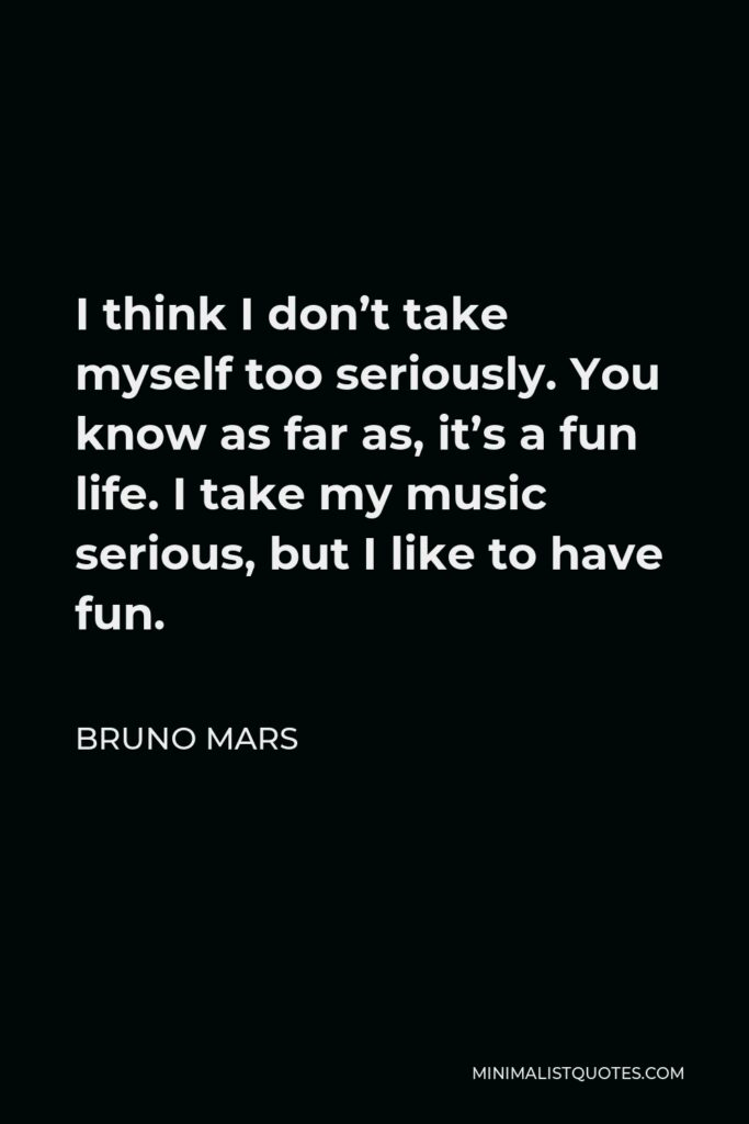 Bruno Mars Quote - I think I don't take myself too seriously. You know as far as, it's a fun life. I take my music serious, but I like to have fun.