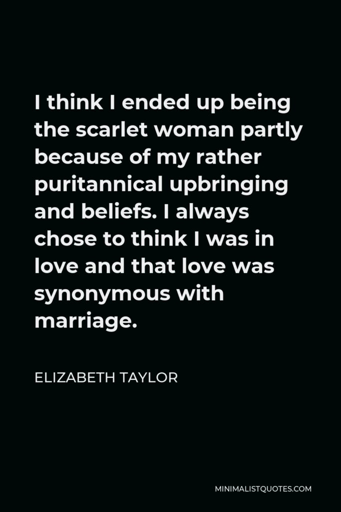 Elizabeth Taylor Quote - I think I ended up being the scarlet woman partly because of my rather puritannical upbringing and beliefs. I always chose to think I was in love and that love was synonymous with marriage.
