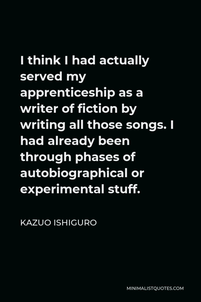 Kazuo Ishiguro Quote - I think I had actually served my apprenticeship as a writer of fiction by writing all those songs. I had already been through phases of autobiographical or experimental stuff.