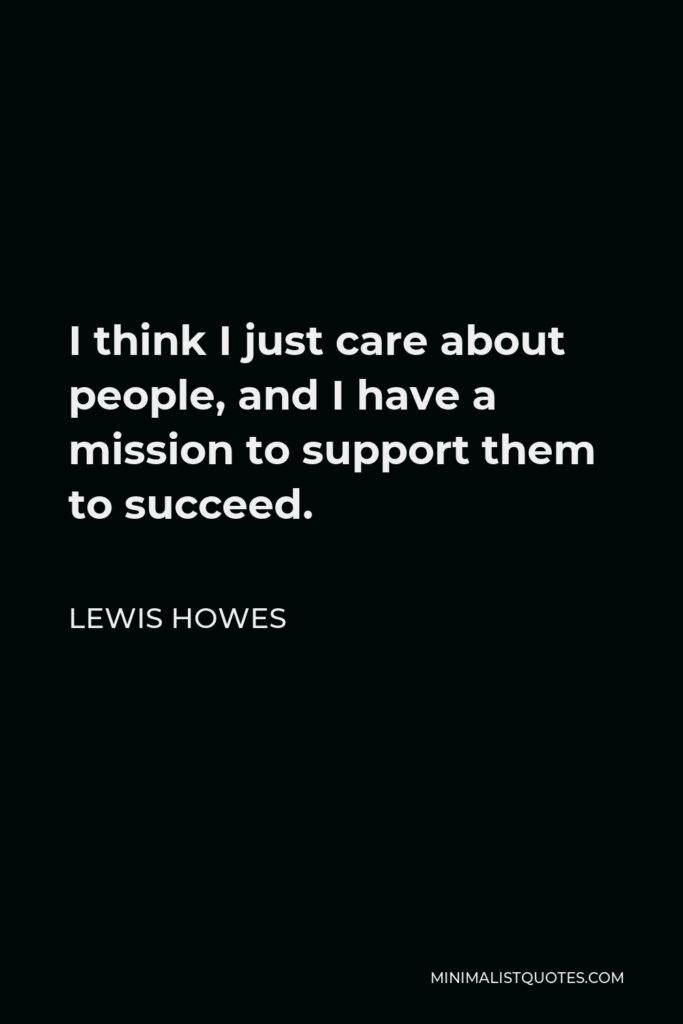 Lewis Howes Quote - I think I just care about people, and I have a mission to support them to succeed.