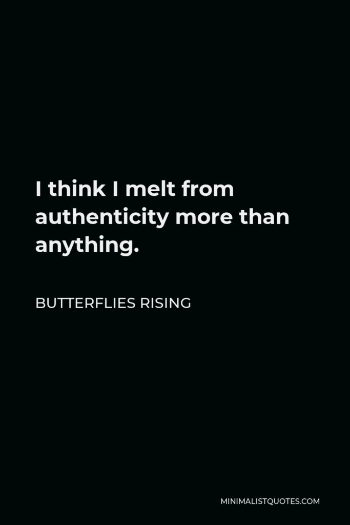 Butterflies Rising Quote - I think I melt from authenticity more than anything.