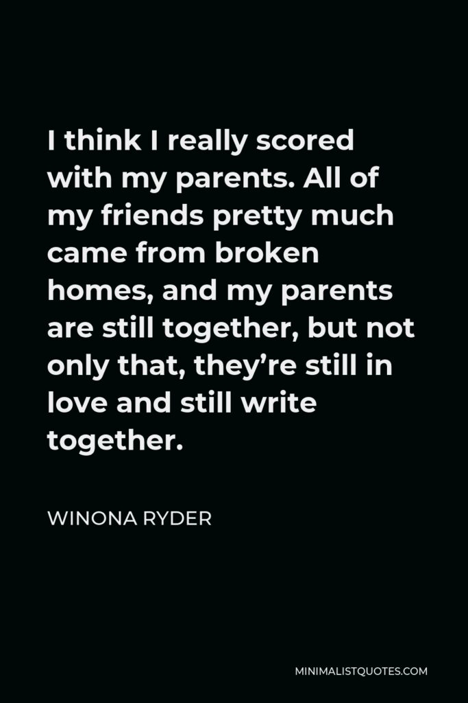 Winona Ryder Quote - I think I really scored with my parents. All of my friends pretty much came from broken homes, and my parents are still together, but not only that, they're still in love and still write together.