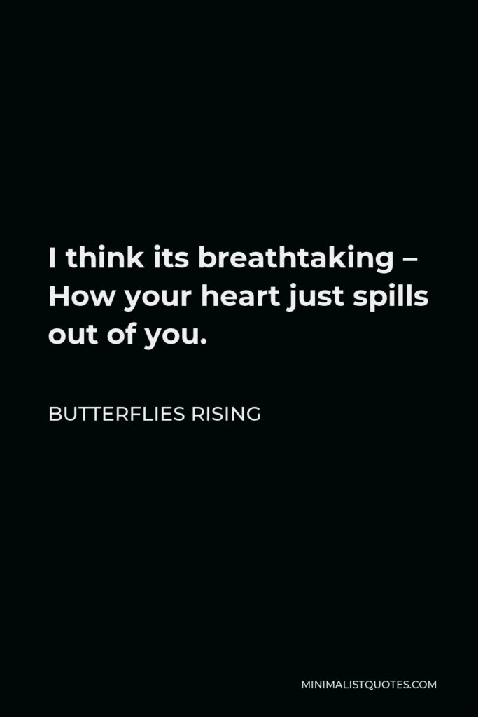 Butterflies Rising Quote - I think its breathtaking – How your heart just spills out of you.