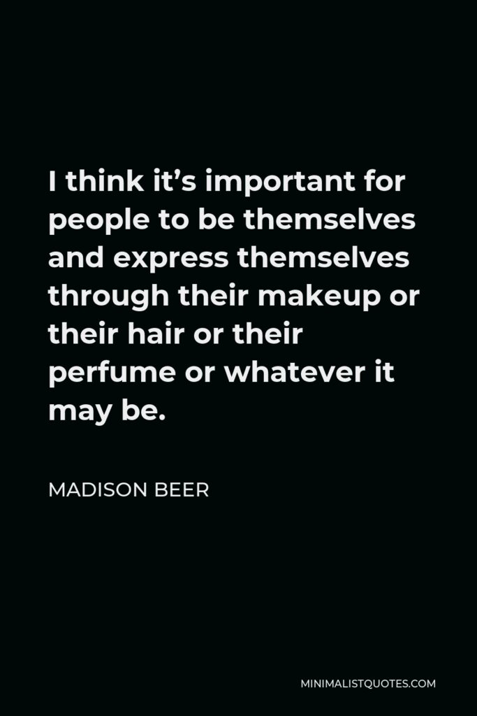 Madison Beer Quote - I think it's important for people to be themselves and express themselves through their makeup or their hair or their perfume or whatever it may be.