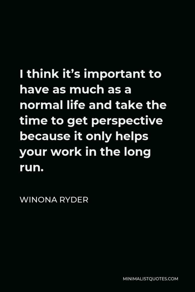 Winona Ryder Quote - I think it's important to have as much as a normal life and take the time to get perspective because it only helps your work in the long run.
