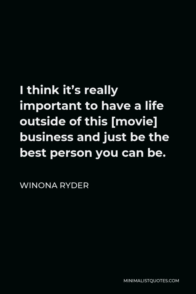 Winona Ryder Quote - I think it's really important to have a life outside of this [movie] business and just be the best person you can be.
