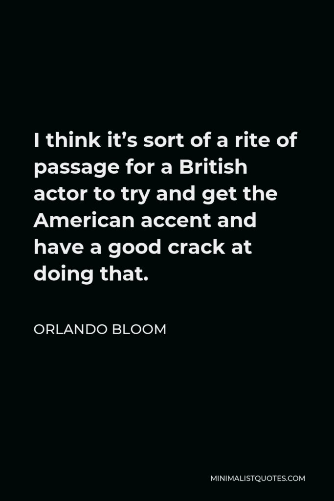 Orlando Bloom Quote - I think it's sort of a rite of passage for a British actor to try and get the American accent and have a good crack at doing that.