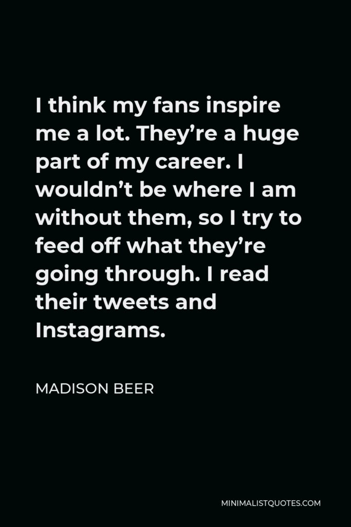 Madison Beer Quote - I think my fans inspire me a lot. They're a huge part of my career. I wouldn't be where I am without them, so I try to feed off what they're going through. I read their tweets and Instagrams.