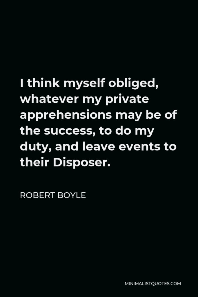 Robert Boyle Quote - I think myself obliged, whatever my private apprehensions may be of the success, to do my duty, and leave events to their Disposer.