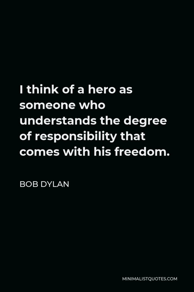 Bob Dylan Quote - I think of a hero as someone who understands the degree of responsibility that comes with his freedom.