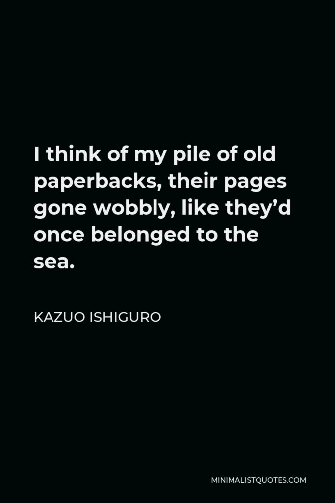 Kazuo Ishiguro Quote - I think of my pile of old paperbacks, their pages gone wobbly, like they'd once belonged to the sea.