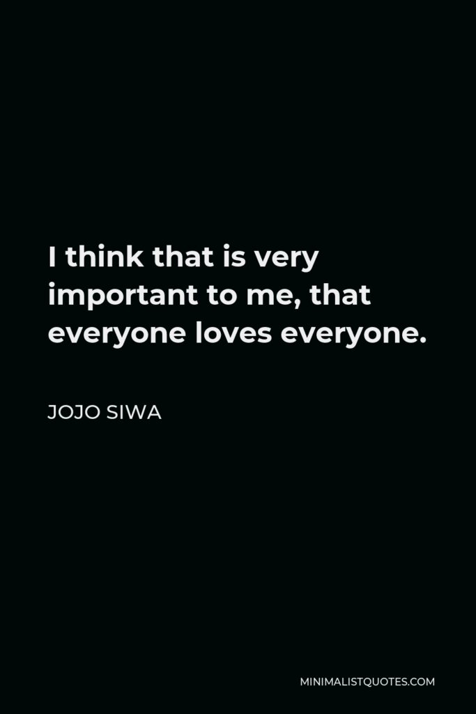 JoJo Siwa Quote - I think that is very important to me, that everyone loves everyone.
