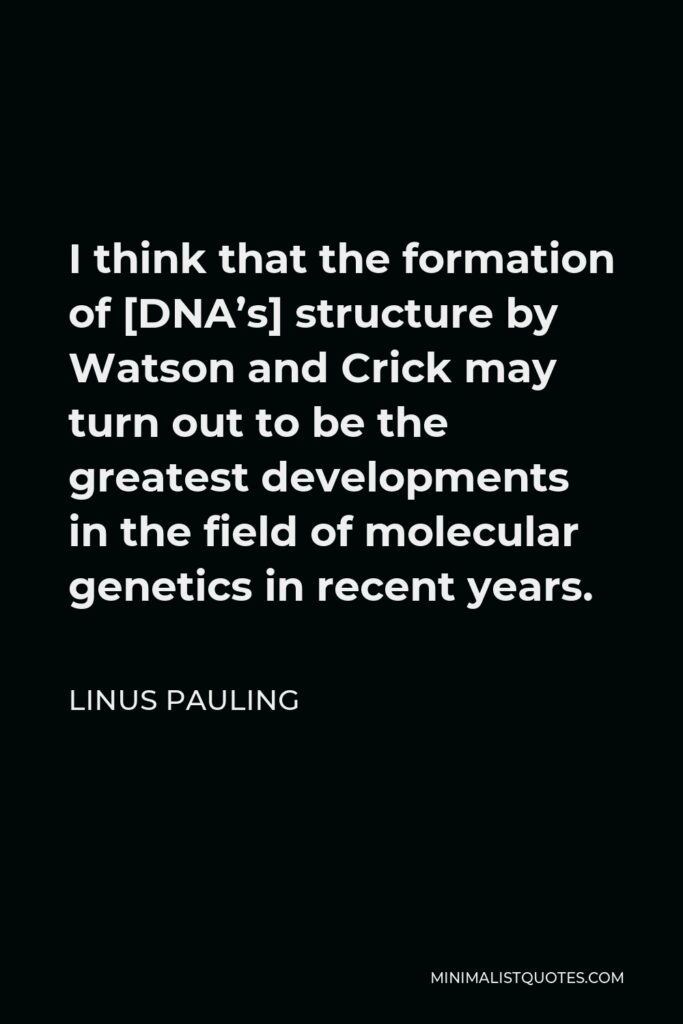 Linus Pauling Quote - I think that the formation of [DNA's] structure by Watson and Crick may turn out to be the greatest developments in the field of molecular genetics in recent years.