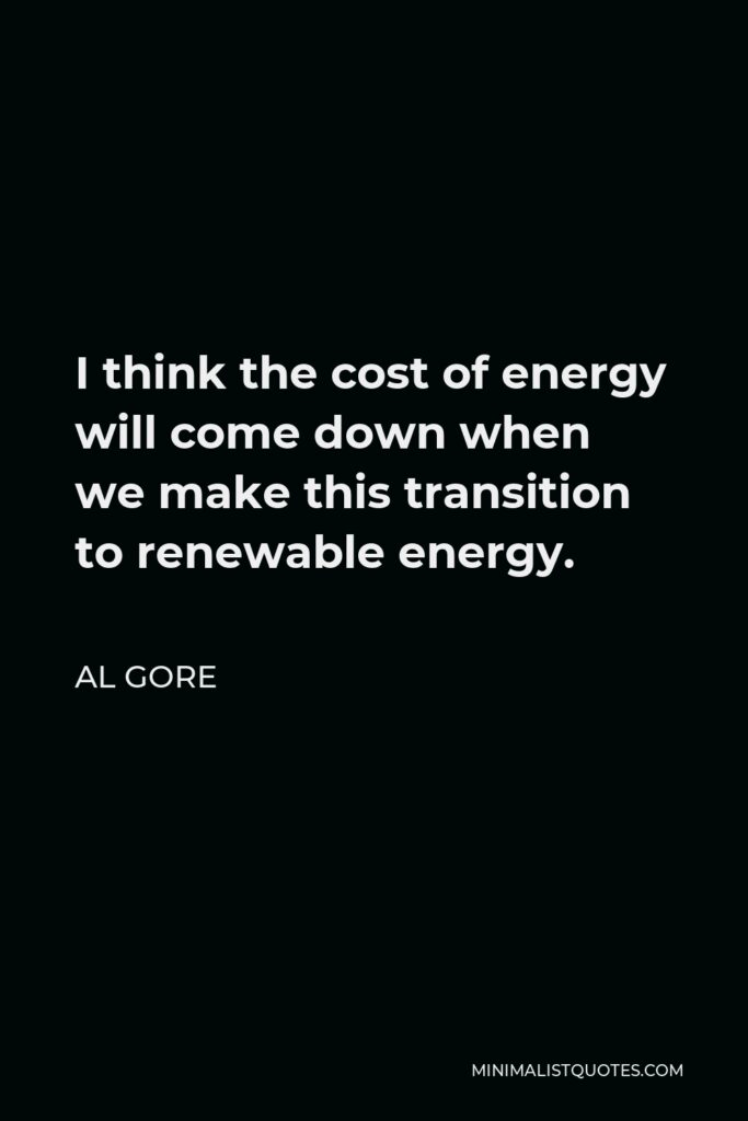 Al Gore Quote - I think the cost of energy will come down when we make this transition to renewable energy.