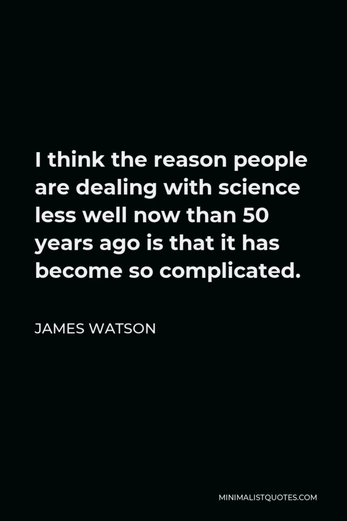 James Watson Quote - I think the reason people are dealing with science less well now than 50 years ago is that it has become so complicated.