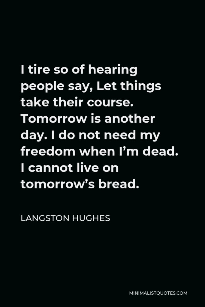 Langston Hughes Quote - I tire so of hearing people say, Let things take their course. Tomorrow is another day. I do not need my freedom when I'm dead. I cannot live on tomorrow's bread.