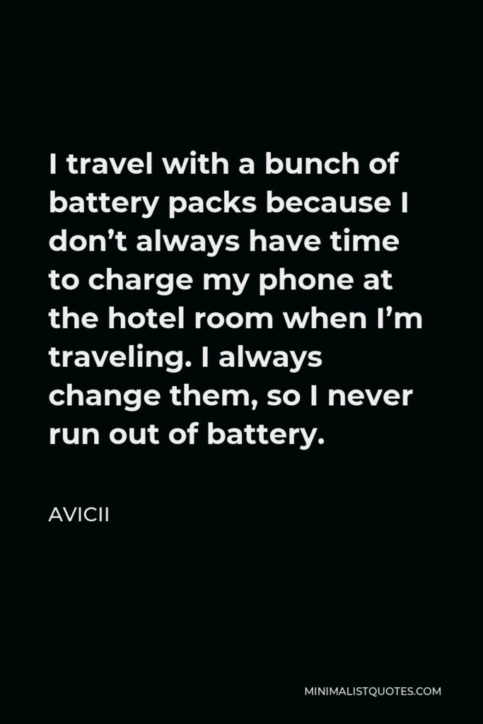 Avicii Quote - I travel with a bunch of battery packs because I don't always have time to charge my phone at the hotel room when I'm traveling. I always change them, so I never run out of battery.