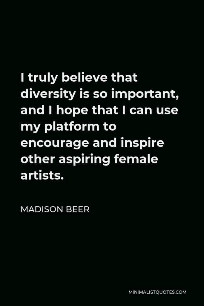 Madison Beer Quote - I truly believe that diversity is so important, and I hope that I can use my platform to encourage and inspire other aspiring female artists.