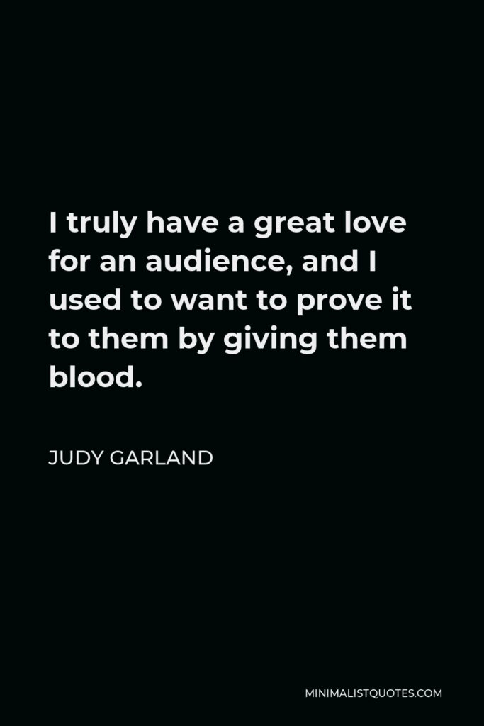 Judy Garland Quote - I truly have a great love for an audience, and I used to want to prove it to them by giving them blood.