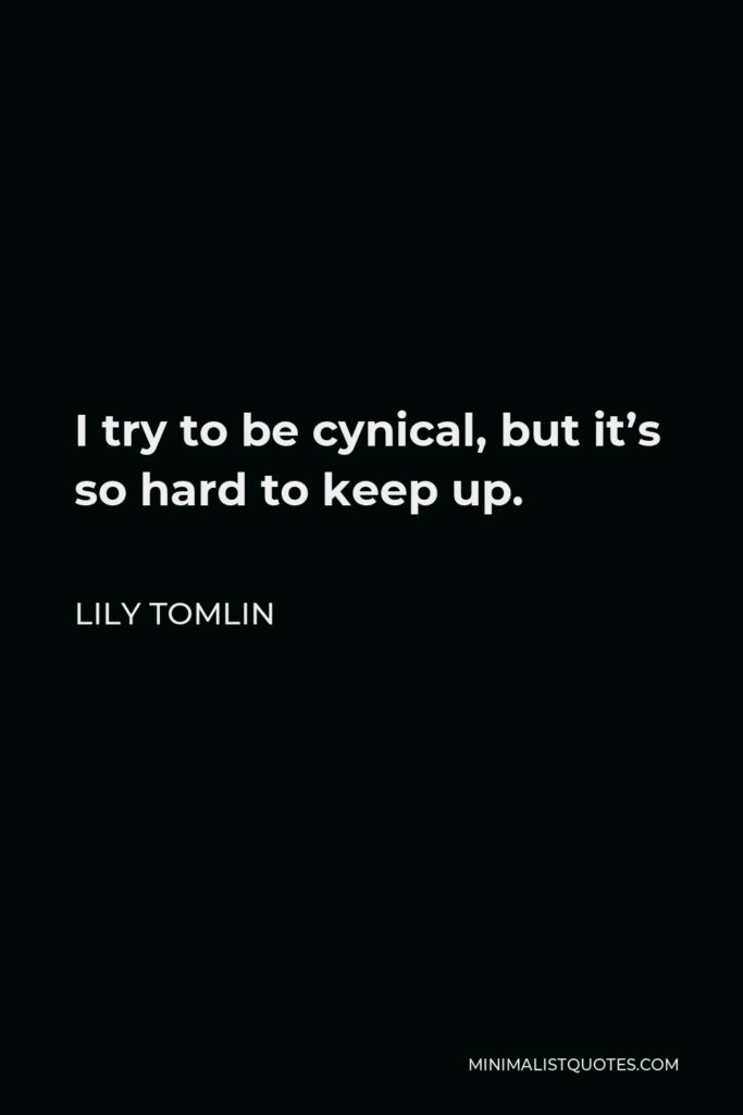 Lily Tomlin Quote - I try to be cynical, but it's so hard to keep up.