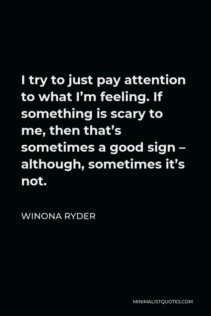 Winona Ryder Quote - I try to just pay attention to what I'm feeling. If something is scary to me, then that's sometimes a good sign – although, sometimes it's not.