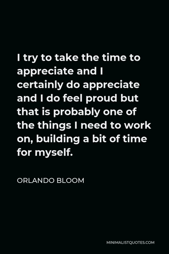 Orlando Bloom Quote - I try to take the time to appreciate and I certainly do appreciate and I do feel proud but that is probably one of the things I need to work on, building a bit of time for myself.