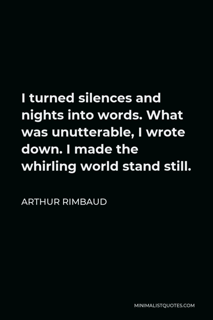 Arthur Rimbaud Quote - I turned silences and nights into words. What was unutterable, I wrote down. I made the whirling world stand still.