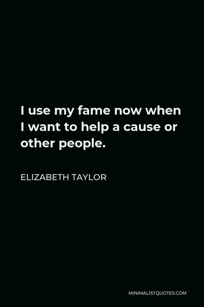 Elizabeth Taylor Quote - I use my fame now when I want to help a cause or other people.