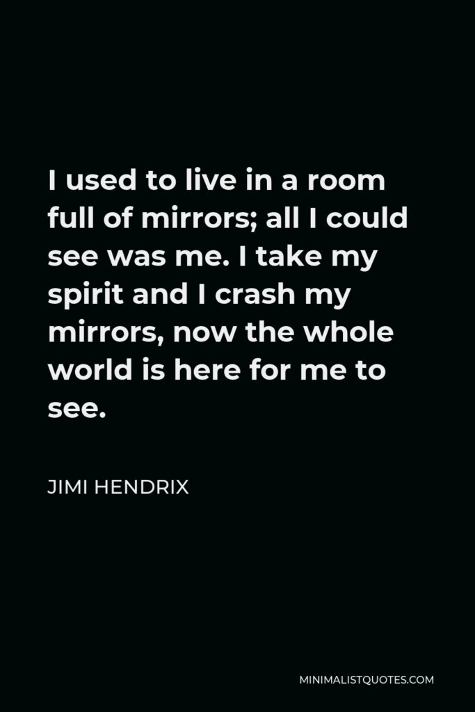 Jimi Hendrix Quote - I used to live in a room full of mirrors; all I could see was me. I take my spirit and I crash my mirrors, now the whole world is here for me to see.