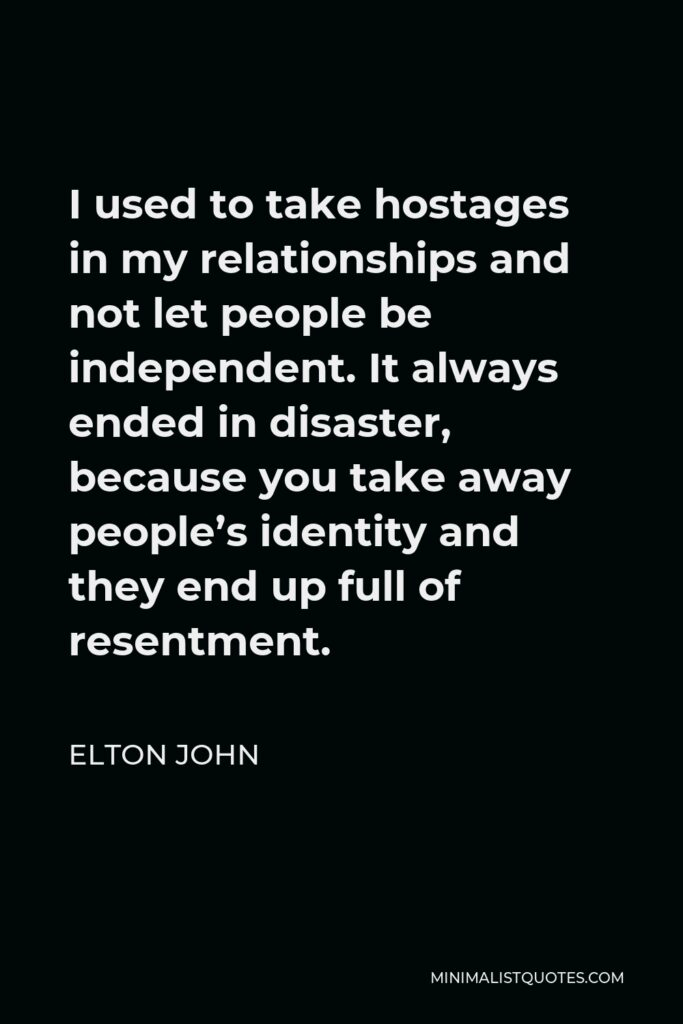 Elton John Quote - I used to take hostages in my relationships and not let people be independent. It always ended in disaster, because you take away people's identity and they end up full of resentment.