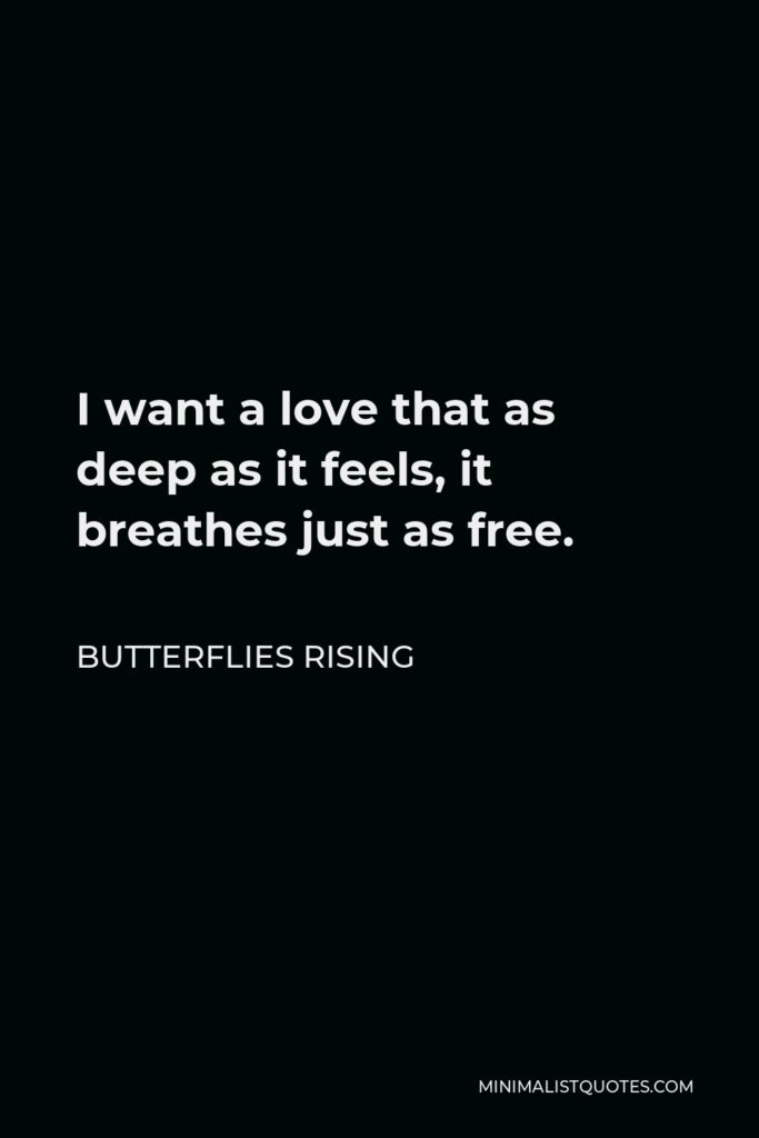 Butterflies Rising Quote - I want a love that as deep as it feels, it breathes just as free.