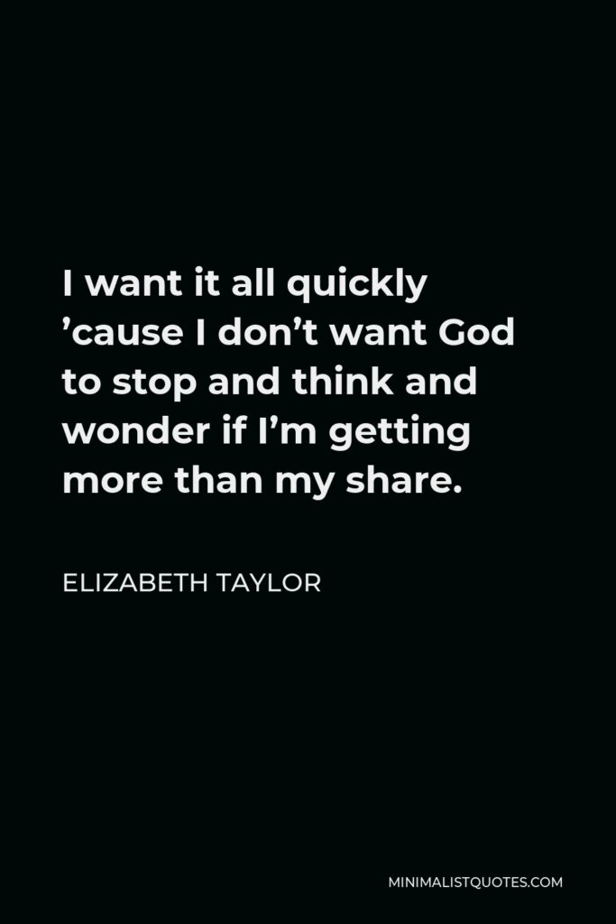Elizabeth Taylor Quote - I want it all quickly 'cause I don't want God to stop and think and wonder if I'm getting more than my share.